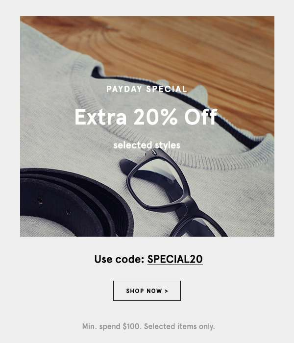 Payday Special - Extra 20% off selected styles with code SPECIAL20. Shop Now. Min spend $100. Selected items only.