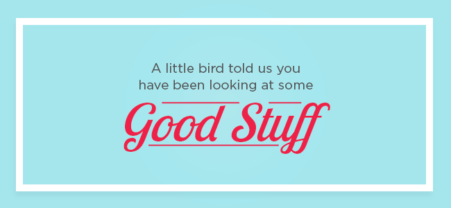Little bird told us you have been looking at some good stuff
