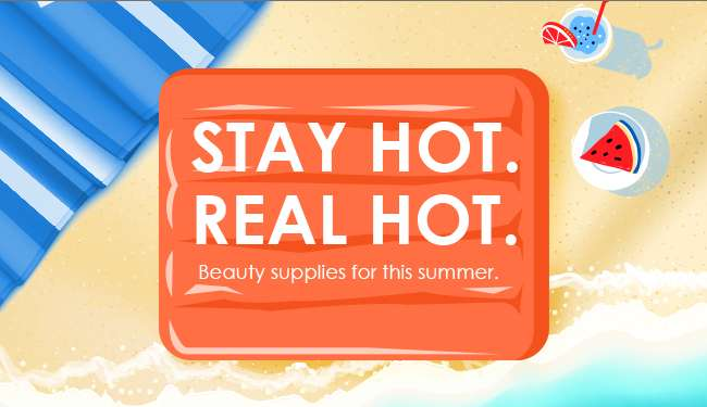 Stay HOT. Real HOT. Beauty supplies for this summer.