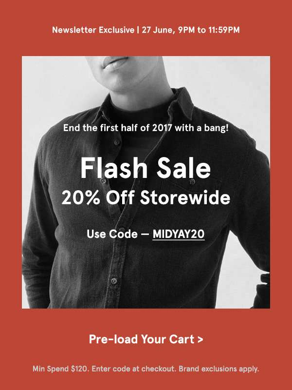 Newsletter exclusive. 27 June 9pm to 1159pm. Flash sale. 20 percent off storewide. Use code - MIDYAY20. Preload your cart. Min spend 120 dollars. enter code at checkout. Brand exclusions apply.