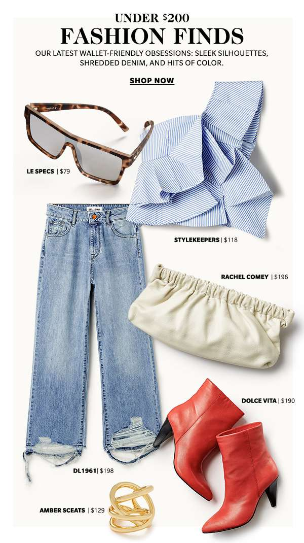 Under $200 Fashion Finds Our latest wallet-friendly obsessions: sleek silhouettes, shredded denim, and hits of color.