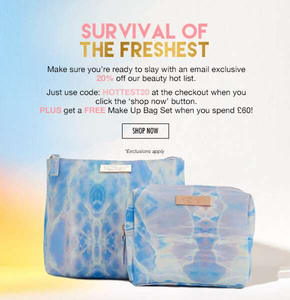 Survival of the freshest | Make sure you're ready to slay with 20% off our beauty hot list.  PLUS get an email exclusive FREE Make Up Bag Set when you spend £60! SHOP NOW  *Exclusions apply