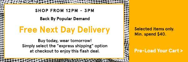 Back By Popular Demand Buy Today, Wear Tomorrow Free Next Day Delivery from 12PM - 3PM T&C: Selected items only (min. spend $40) Try It Now