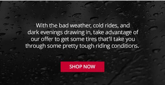 with the bad weather, cold rides, and dark evenings, take advantage of our offer to get some tyres the'll take you through some pretty tough riding tough riding conditions - shop now