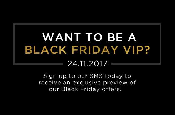 Want to be a Black Friday VIP? Sign up to our SMS