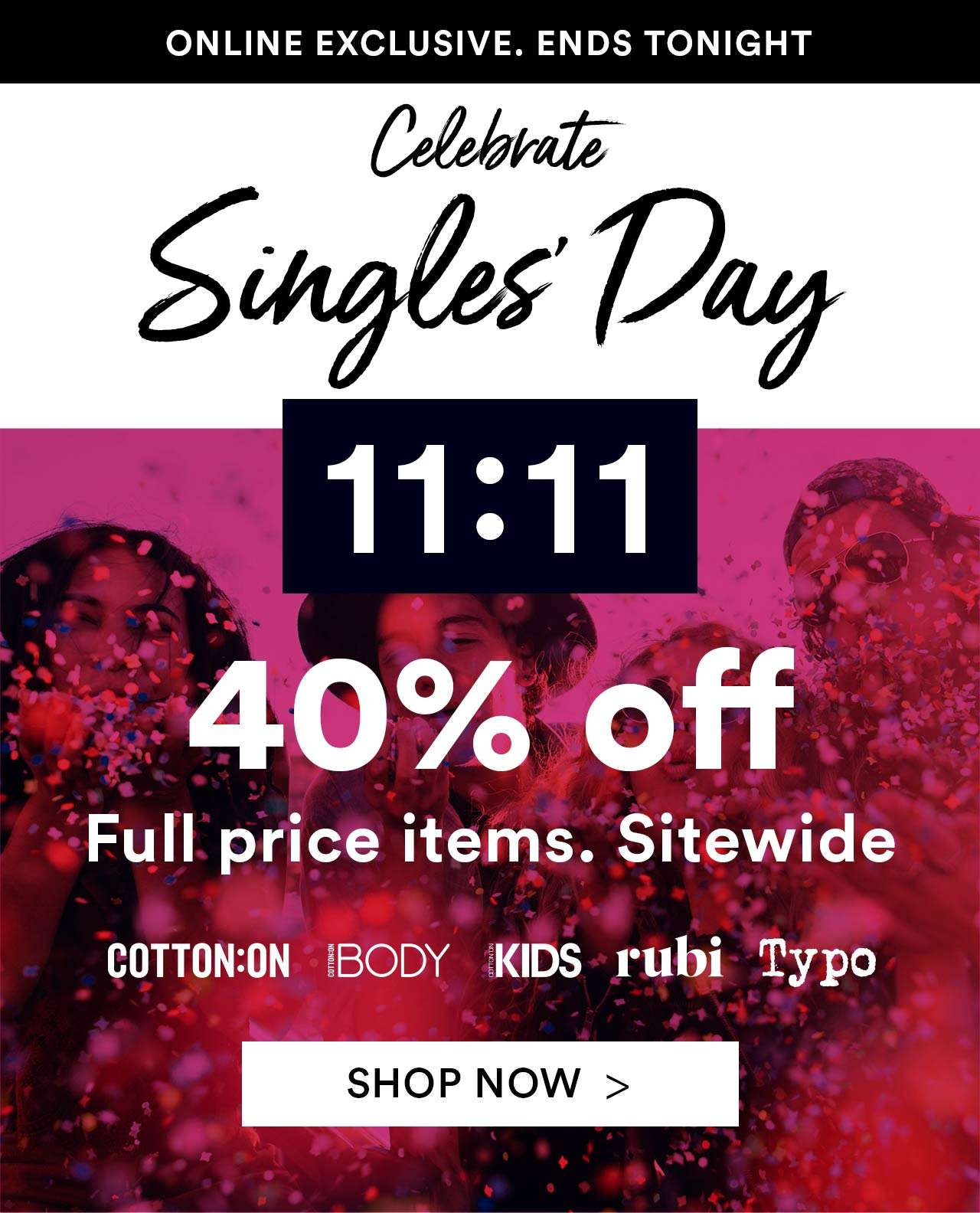 SINGLES DAY - ONLINE EXCLUSIVE. 2 DAYS ONLY. 40% OFF FULL PRICED ITEMS. SITEWIDE