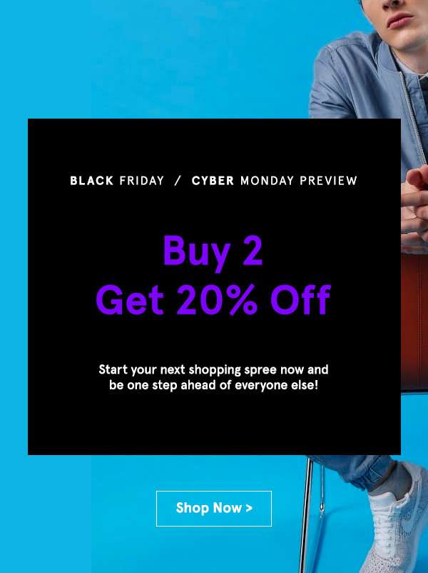 Black friday/ Cyber monday preview Buy 2 get 20% off