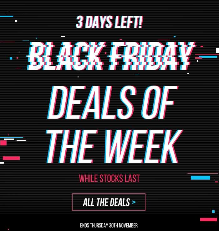 3 DAYS LEFT! BLACK FRIDAY Don't miss your last chance to shop over 400 unmissable deals! WHILE STOCKS LAST. Ends Thursday 30th November