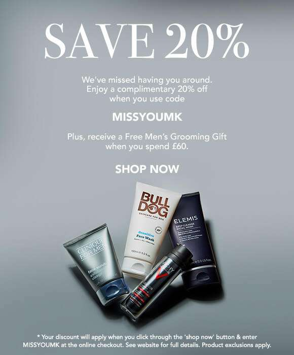 Save 20% | We've missed having you around. Enjoy a complimentary 20% off when you use code MISSYOUHK. Plus, receive a Free Men's Grooming Gift when you spend £60. SHOP NOW *Your discount will apply when you click through the 'shop now'' button & enter MISSYOUMK at the online checkout. See website for full details. Product exclusions apply.