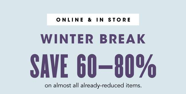 WINTER BREAK SAVE 60-80%