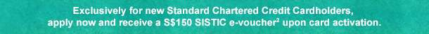 Exclusively for new Standard Chartered Credit Cardholders, apply now and receive a S$150 SISTIC credits3 upon card activation