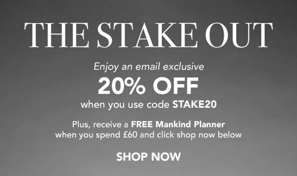 The Stake Out | Enjoy an email exclusive 20% off when you use code STAKE20. Plus, receive a FREE Mankind Planner when you spend £60 and click shop now below.  SHOP NOW