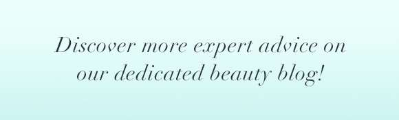 discover more expert advice on our dedicated beauty blog