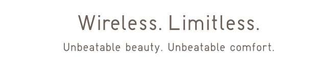 Wireless. Limitless. Unbeatable beauty. Unbeatable comfort.