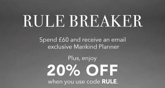 Rule Breaker | Spend £60 and receive an email exclusive Mankind Planner. Plus, enjoy 20% off when you use code RULE.  SHOP NOW