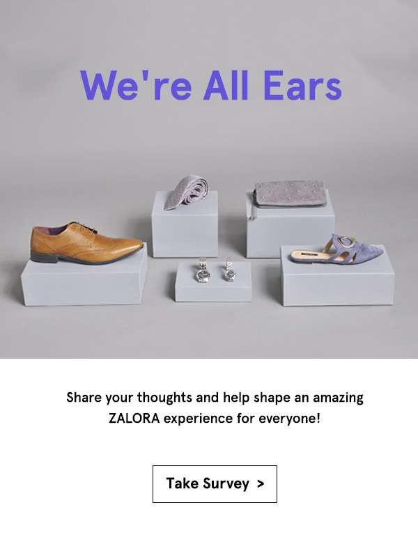 We're All Ears. Share your thoughts and help shape an amazing ZALORA experience for everyone! Take Survey