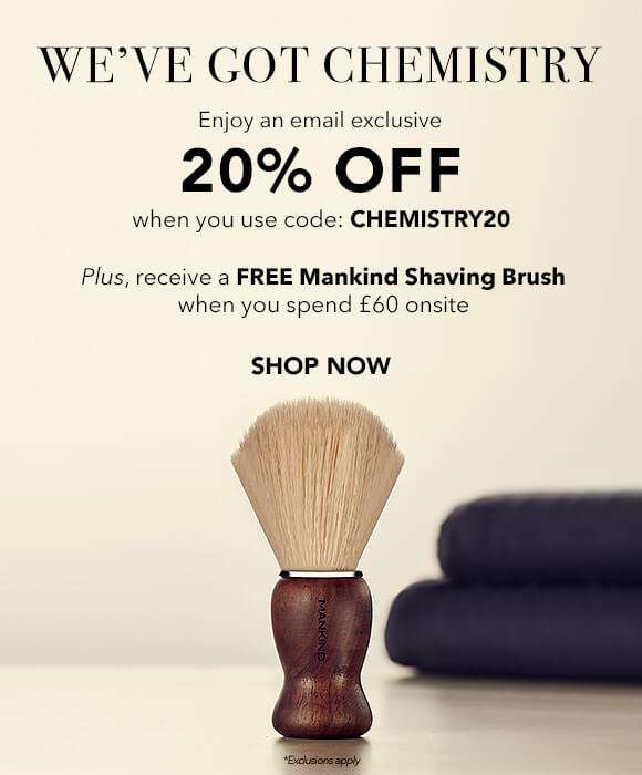 We've Got Chemistry | Enjoy an email exclusive 20% Off when you use code: CHEMISTRY20. Plus, receive a FREE Mankind Shaving Brush when you spend £60 onsite.  SHOP NOW
