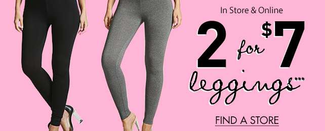 2 for $7 leggings*** In-store and online - Shop now