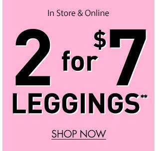 In-store & online 2 for $7 Leggings** - Shop now