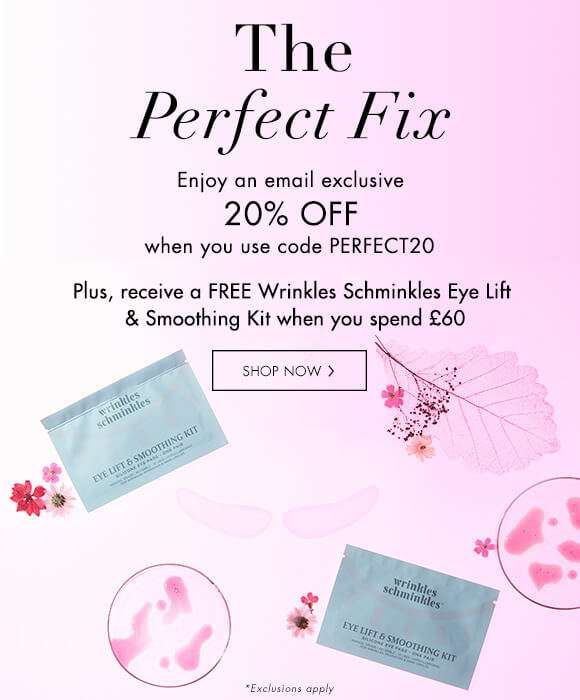 The Perfect Fix | Enjoy an email exclusive 20% off when you use code PERFECT20. Plus, receive a FREE Wrinkles Schminkles Eye Lift & Smoothing Kit when you spend £60.  SHOP NOW  *Exclusions Apply