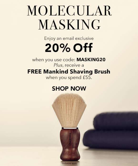 Molecular Masking | Enjoy an email exclusive 20% off when you use code MASKING20. Plus, receive a FREE Shaving Brush when you spend £55.  SHOP NOW  *Exclusions Apply