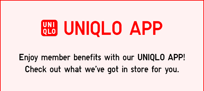Enjoy member benefits with our UNIQLO APP! Check out what we've in stored for you.