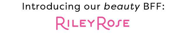 Introducing our beauty BFF: Riley Rose