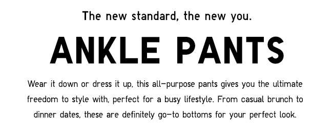 The new standard, the new you. Ankle Pants.