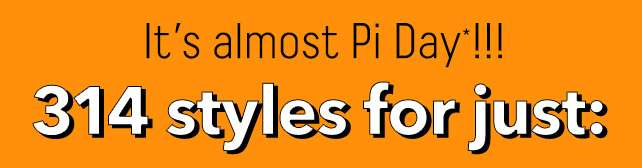 It's almost Pi Day!!! 314 styles for just: