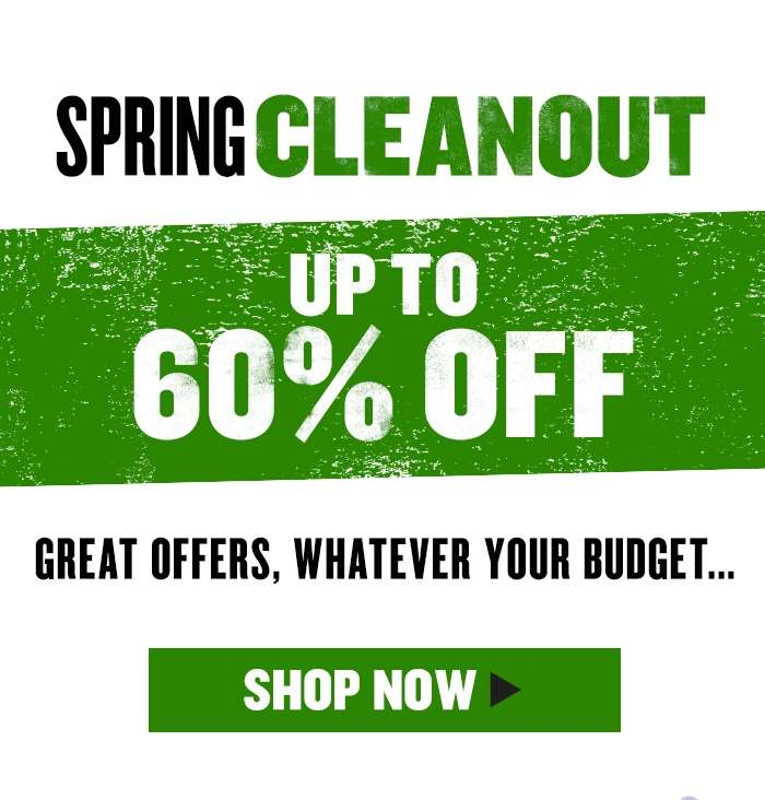 Spring Cleanout Up to 60% Off Great offers, whatever your budget..