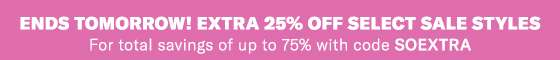 ENDS TOMORROW! EXTRA 25% OFF SELECT SALE STYLES For total savings of up to 75% with code SOEXTRA