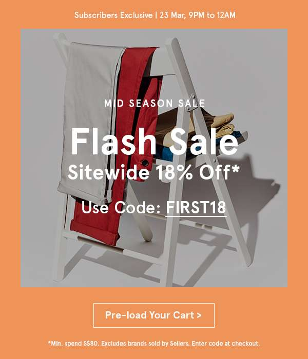Flash Sale Sitewide 18% off. Use Code FIRST18. Pre-load Your Cart. Min spend 80. Excludes brands sold by sellers. Enter code at checkout.