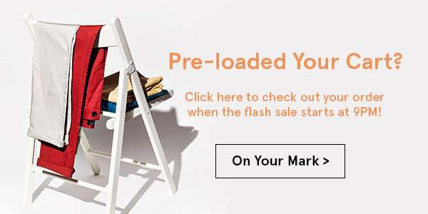 Pre-loaded your cart? Click here to check out your order when the flash sale starts at 9pm. On your mark.