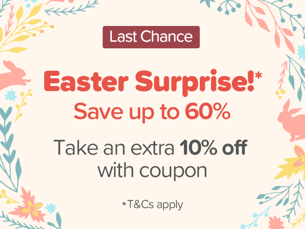 Easter Surprise!* Save up to 60% Take an extra 10% off with coupon