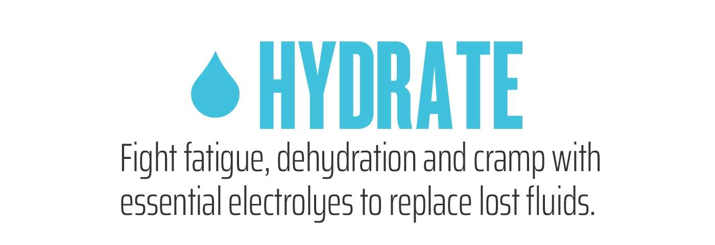 Hydrate - Fight fatigue, dehydration and cramp with essential electrolyes to replace lost fluids.