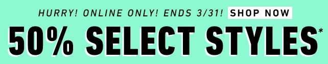 Hurry Online Only! Ends 3/31 50% off Select Styles*