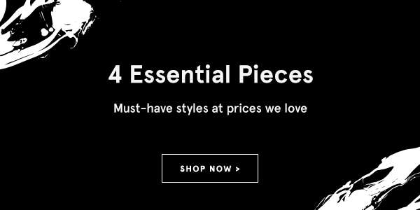 4 Essential Pieces. Shop now.