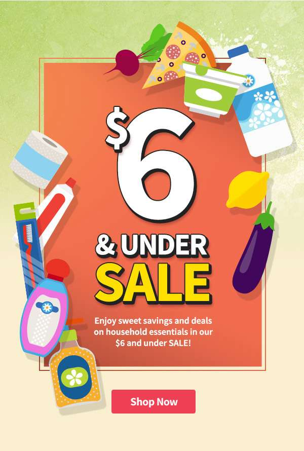 Enjoy sweet savings and deals on household essentials in our $6 and under SALE
