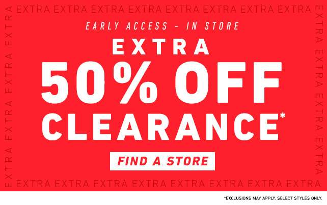 Extra 50% off Clearance* Find a Store