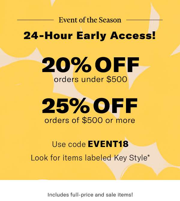 20% off orders under $500  25% off orders of $500 or more  Use code EVENT18  Includes full-price and sale items!