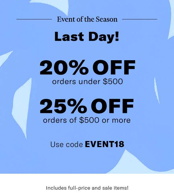 4 DAYS ONLY!  20% off orders under $500  25% off orders of $500 or more  Use code EVENT18  Includes full-price and sale items!