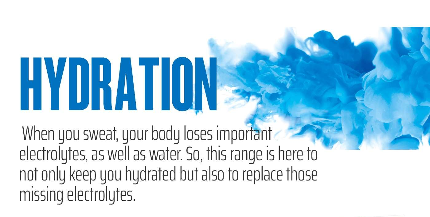 HYDRATION -  When you sweat, your body loses important electrolytes, as well as water. So, this range is here to not only keep you hydrated but also to replace those missing electrolytes.