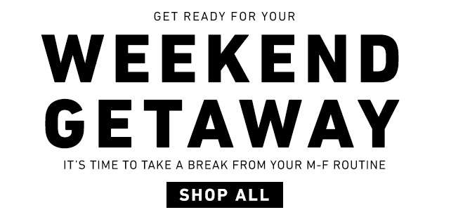 Get ready for your Weekend Getaway - It's time to take a break from your M-F Routine - Shop All