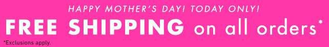 Happy Mother's Day! Free Shipping on all orders.* Today Only