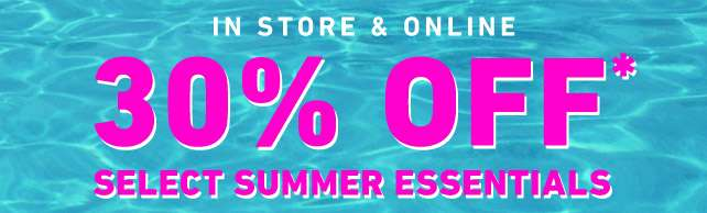 In-store & online - 30% OFF* Select Summer Essentials