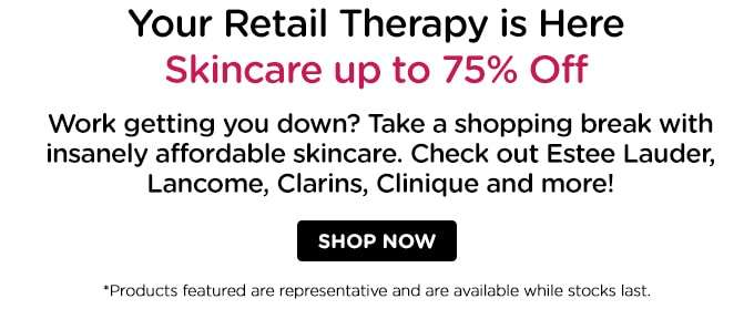 S A L E! Your Retail Therapy is Here. Skincare up to 80% off. Check out Estee Lauder, Lancome, Clarins, Clinique and more!