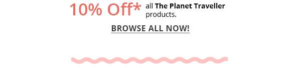 10% Off* all The Planet Traveller products. BROWSE ALL NOW!
