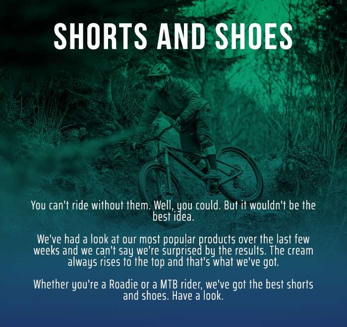 Shorts and Shoes. You can't ride without them. Well, you could. But it wouldn't be the best idea.