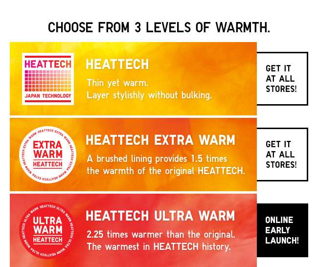 Choose from 3 levels of warmth. HEATTECH | HEATTECH Extra Warm | HEATTECH Ultra Warm