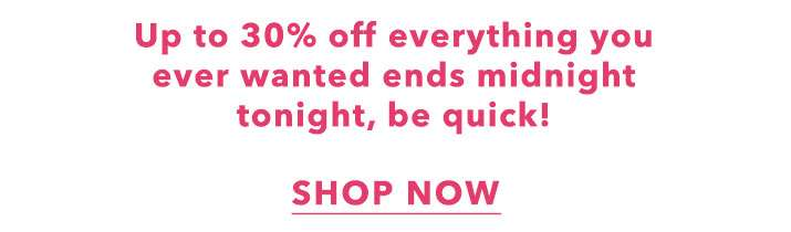 Up To 30% Off Everything - Shop Now